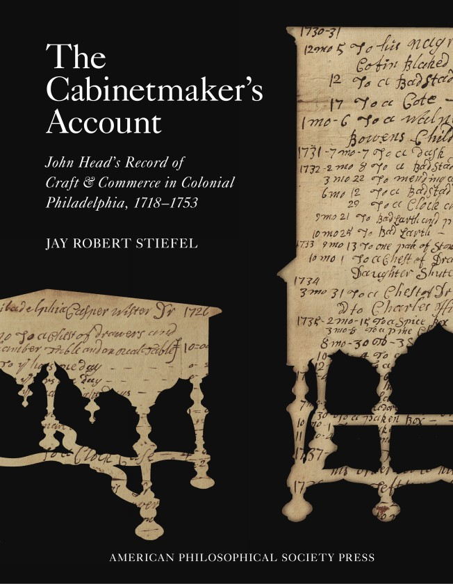 The Cabinetmaker's Account: John Head's Record of Craft & Commerce in Colonial Philadelphia, 1718-1753, by Jay Robert Stiefel